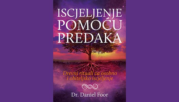 Dr Daniel Foor: Iscjeljenje pomoću predaka - Drevni rituali za osobno i obiteljsko iscjeljenje